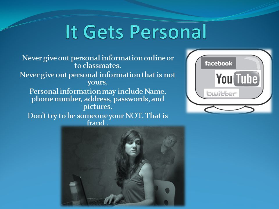 Never give out personal information online or to classmates.