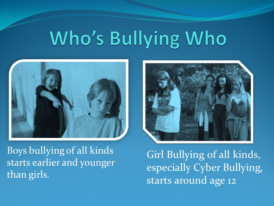 Boys bullying of all kinds starts earlier and younger than girls.