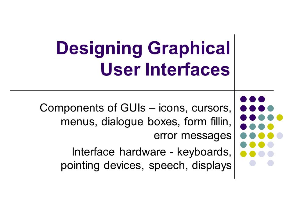 Designing Graphical User Interfaces Components of GUIs – icons, cursors, menus, dialogue boxes, form fillin, error messages Interface hardware - keyboards, pointing devices, speech, displays