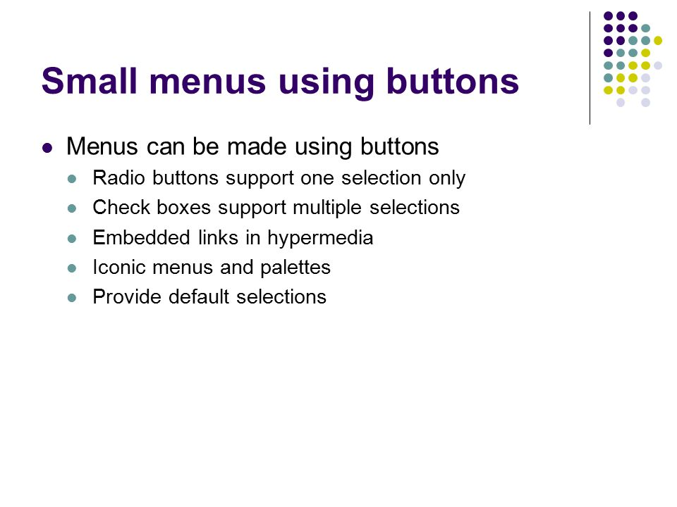 Small menus using buttons Menus can be made using buttons Radio buttons support one selection only Check boxes support multiple selections Embedded li