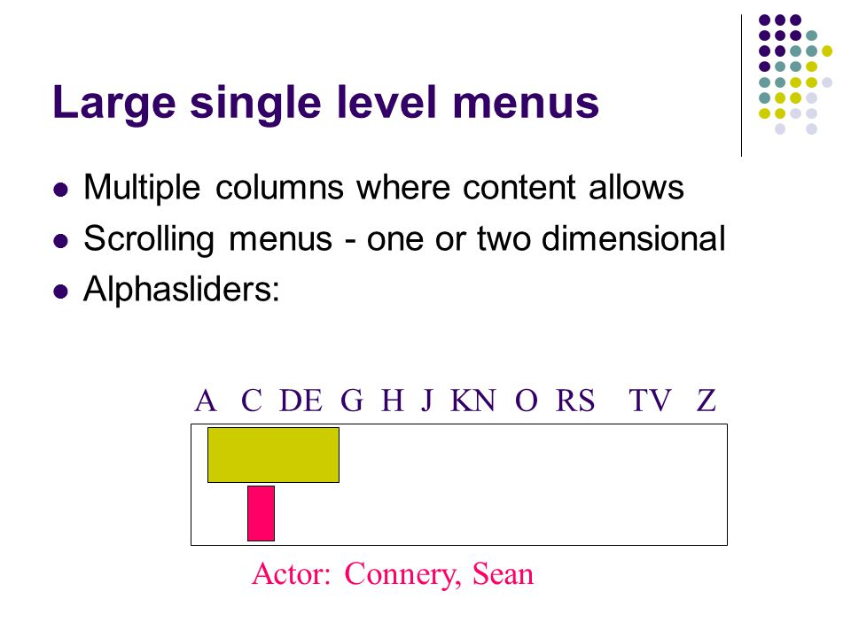 Large single level menus Multiple columns where content allows Scrolling menus - one or two dimensional Alphasliders: Actor: Connery, Sean A C DE G H