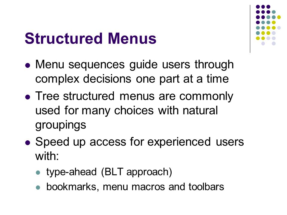 Structured Menus Menu sequences guide users through complex decisions one part at a time Tree structured menus are commonly used for many choices with natural groupings Speed up access for experienced users with: type-ahead (BLT approach) bookmarks, menu macros and toolbars