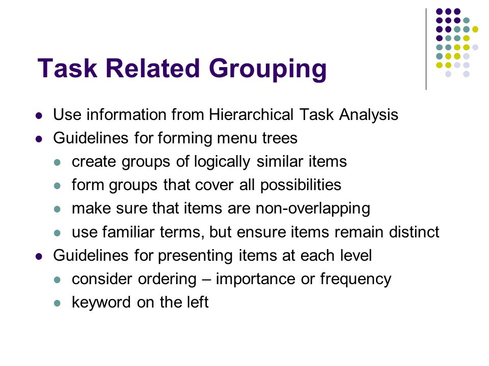 Task Related Grouping Use information from Hierarchical Task Analysis Guidelines for forming menu trees create groups of logically similar items form groups that cover all possibilities make sure that items are non-overlapping use familiar terms, but ensure items remain distinct Guidelines for presenting items at each level consider ordering – importance or frequency keyword on the left