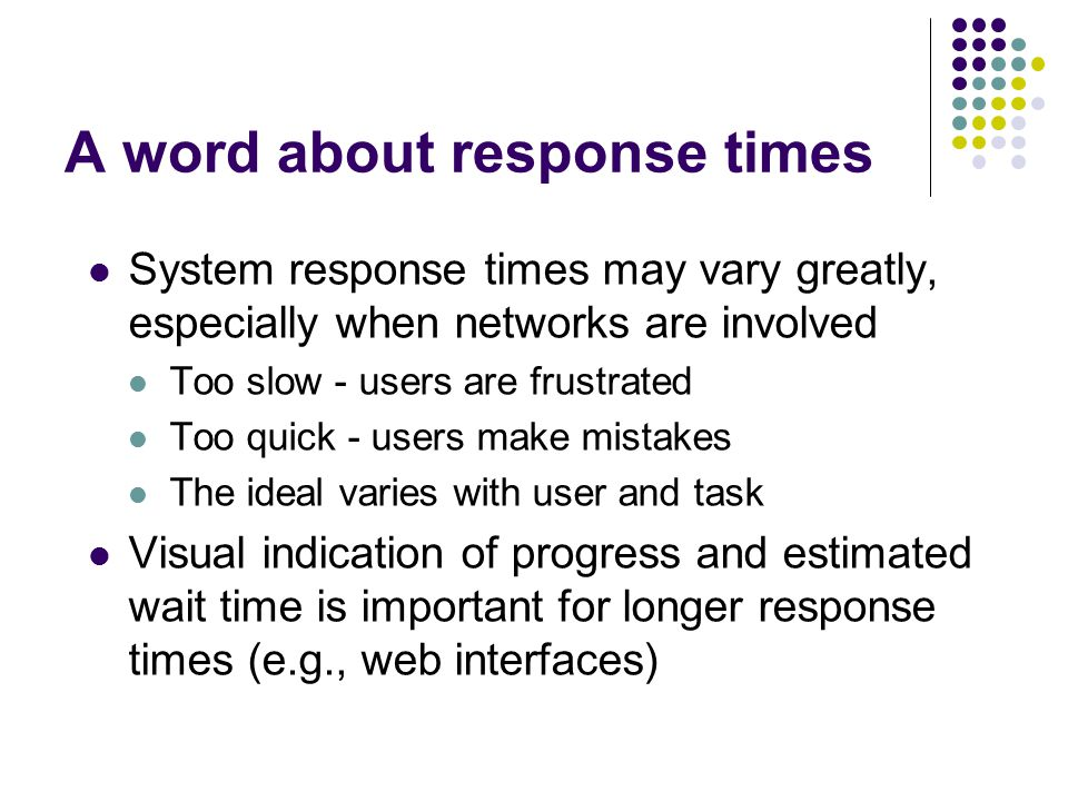 A word about response times System response times may vary greatly, especially when networks are involved Too slow - users are frustrated Too quick - users make mistakes The ideal varies with user and task Visual indication of progress and estimated wait time is important for longer response times (e.g., web interfaces)