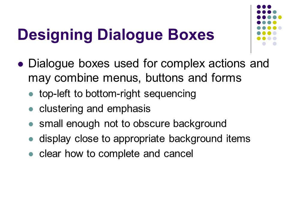 Designing Dialogue Boxes Dialogue boxes used for complex actions and may combine menus, buttons and forms top-left to bottom-right sequencing clustering and emphasis small enough not to obscure background display close to appropriate background items clear how to complete and cancel