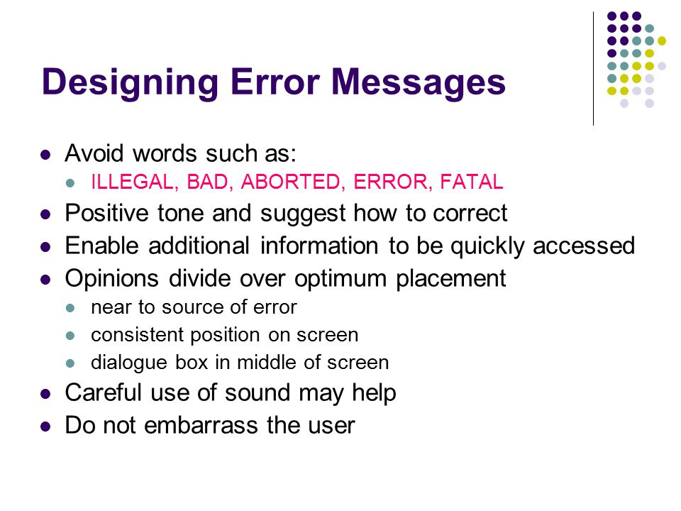 Designing Error Messages Avoid words such as: ILLEGAL, BAD, ABORTED, ERROR, FATAL Positive tone and suggest how to correct Enable additional information to be quickly accessed Opinions divide over optimum placement near to source of error consistent position on screen dialogue box in middle of screen Careful use of sound may help Do not embarrass the user