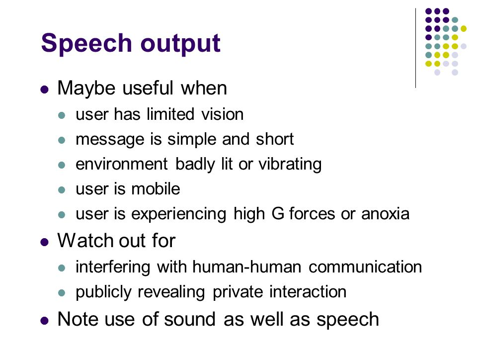 Speech output Maybe useful when user has limited vision message is simple and short environment badly lit or vibrating user is mobile user is experiencing high G forces or anoxia Watch out for interfering with human-human communication publicly revealing private interaction Note use of sound as well as speech
