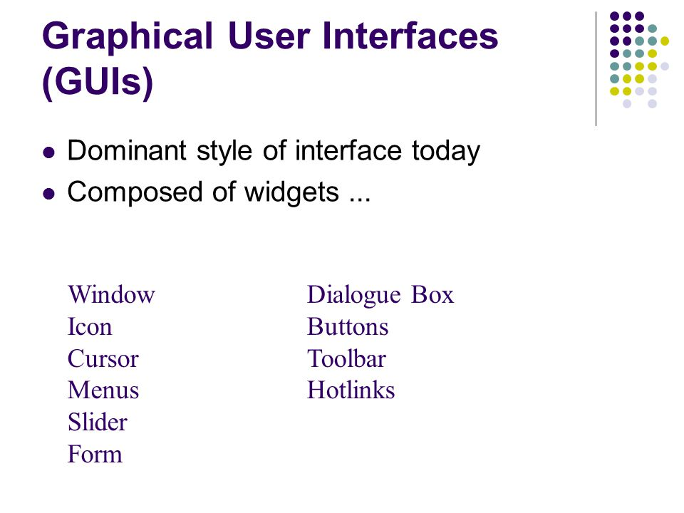 Graphical User Interfaces (GUIs) Dominant style of interface today Composed of widgets...