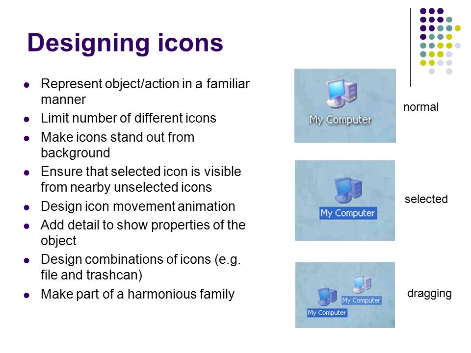 Designing icons Represent object/action in a familiar manner Limit number of different icons Make icons stand out from background Ensure that selected icon is visible from nearby unselected icons Design icon movement animation Add detail to show properties of the object Design combinations of icons (e.g.