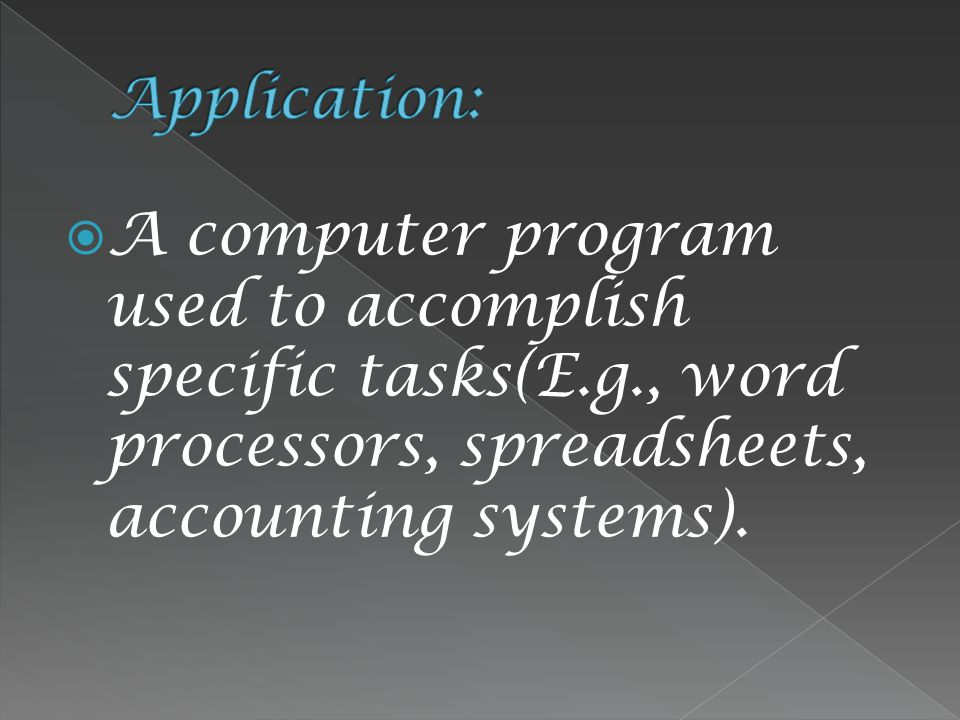  A computer program used to accomplish specific tasks(E.g., word processors, spreadsheets, accounting systems).
