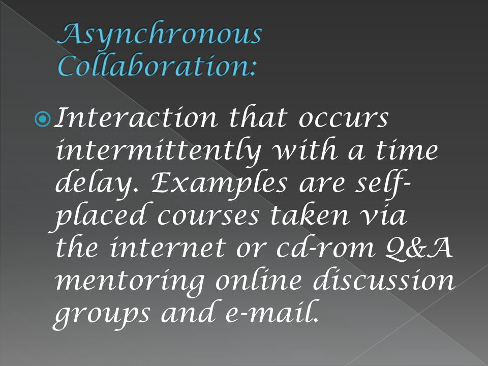  Interaction that occurs intermittently with a time delay. Examples are self- placed courses taken via the internet or cd-rom Q&A mentoring online di