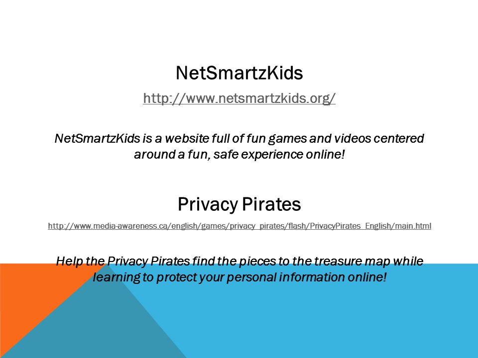 NetSmartzKids http://www.netsmartzkids.org/ NetSmartzKids is a website full of fun games and videos centered around a fun, safe experience online.