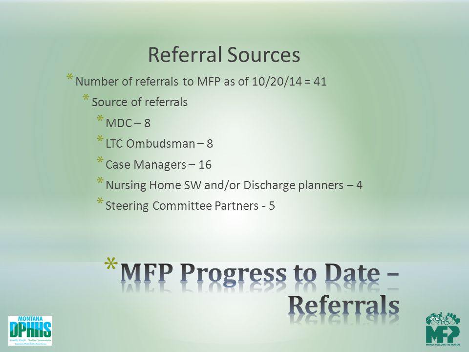 Referral Sources * Number of referrals to MFP as of 10/20/14 = 41 * Source of referrals * MDC – 8 * LTC Ombudsman – 8 * Case Managers – 16 * Nursing Home SW and/or Discharge planners – 4 * Steering Committee Partners - 5
