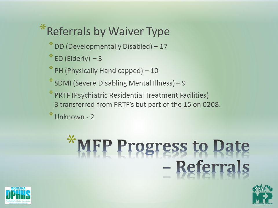 * Referrals by Waiver Type * DD (Developmentally Disabled) – 17 * ED (Elderly) – 3 * PH (Physically Handicapped) – 10 * SDMI (Severe Disabling Mental Illness) – 9 * PRTF (Psychiatric Residential Treatment Facilities) 3 transferred from PRTF's but part of the 15 on 0208.