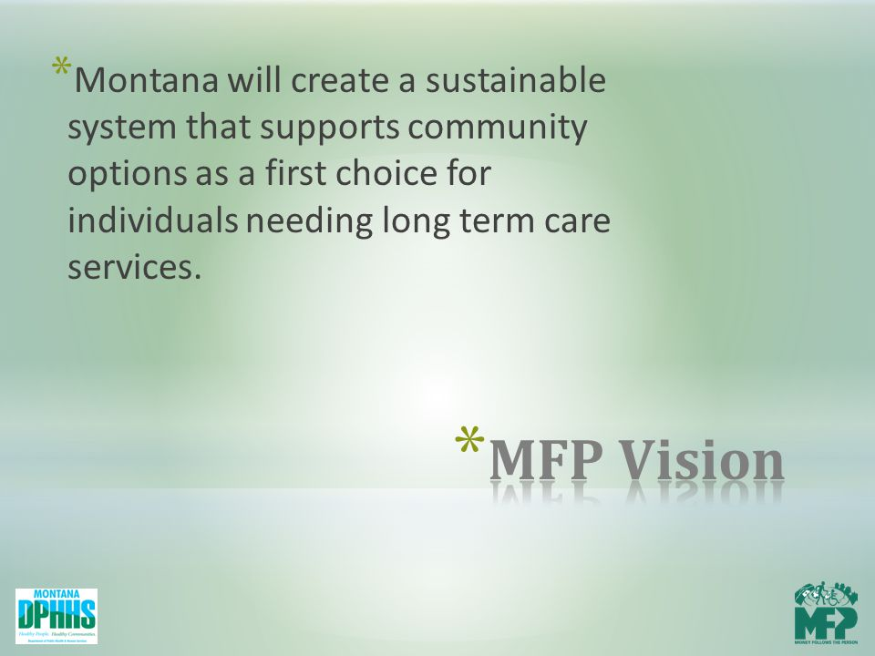 * Montana will create a sustainable system that supports community options as a first choice for individuals needing long term care services.