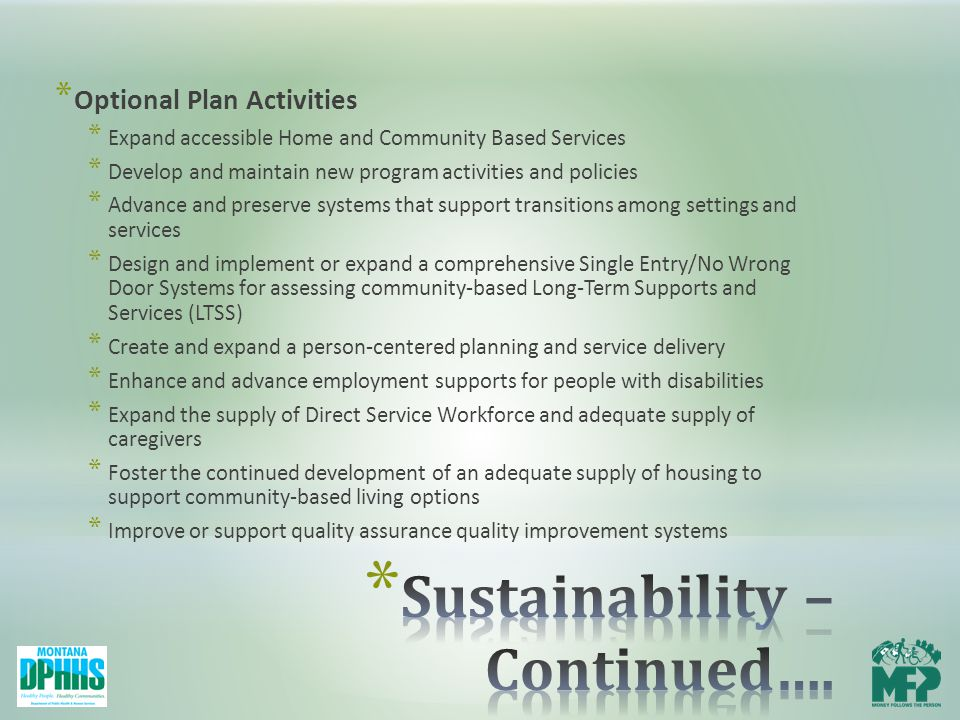 * Optional Plan Activities * Expand accessible Home and Community Based Services * Develop and maintain new program activities and policies * Advance and preserve systems that support transitions among settings and services * Design and implement or expand a comprehensive Single Entry/No Wrong Door Systems for assessing community-based Long-Term Supports and Services (LTSS) * Create and expand a person-centered planning and service delivery * Enhance and advance employment supports for people with disabilities * Expand the supply of Direct Service Workforce and adequate supply of caregivers * Foster the continued development of an adequate supply of housing to support community-based living options * Improve or support quality assurance quality improvement systems