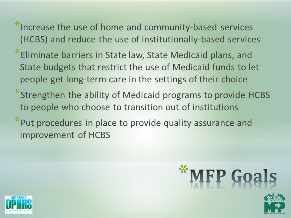 * Increase the use of home and community-based services (HCBS) and reduce the use of institutionally-based services * Eliminate barriers in State law, State Medicaid plans, and State budgets that restrict the use of Medicaid funds to let people get long-term care in the settings of their choice * Strengthen the ability of Medicaid programs to provide HCBS to people who choose to transition out of institutions * Put procedures in place to provide quality assurance and improvement of HCBS