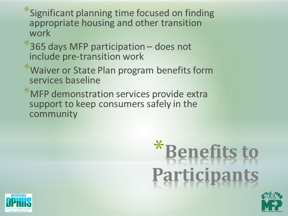 * Significant planning time focused on finding appropriate housing and other transition work * 365 days MFP participation – does not include pre-transition work * Waiver or State Plan program benefits form services baseline * MFP demonstration services provide extra support to keep consumers safely in the community