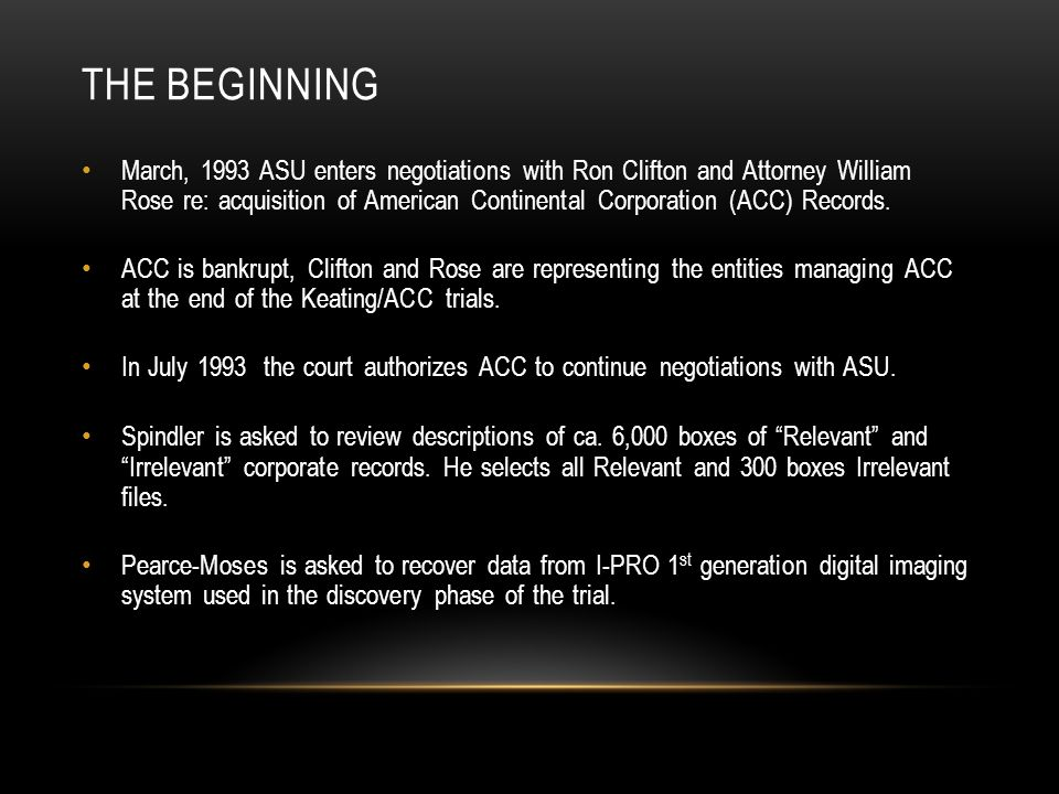 THE BEGINNING March, 1993 ASU enters negotiations with Ron Clifton and Attorney William Rose re: acquisition of American Continental Corporation (ACC) Records.