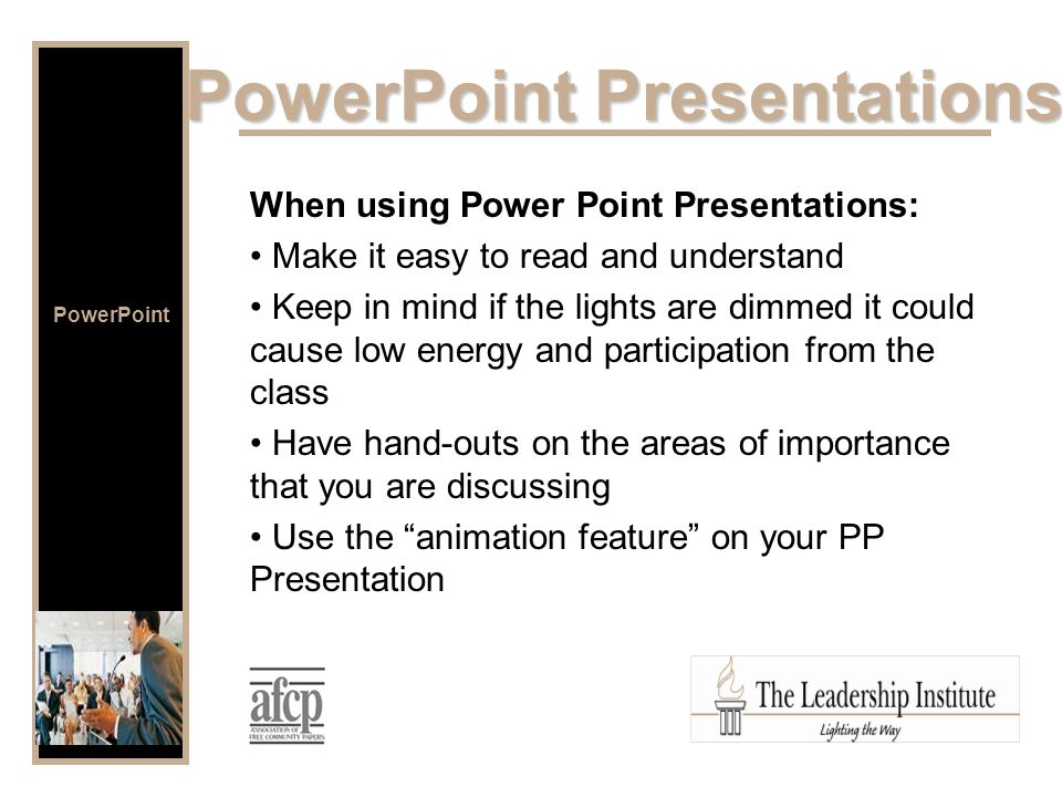 When using Power Point Presentations: Make it easy to read and understand Keep in mind if the lights are dimmed it could cause low energy and participation from the class Have hand-outs on the areas of importance that you are discussing Use the animation feature on your PP Presentation PowerPoint Presentations PowerPoint