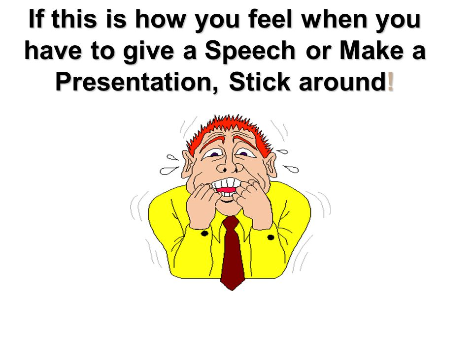 If this is how you feel when you have to give a Speech or Make a Presentation, Stick around!