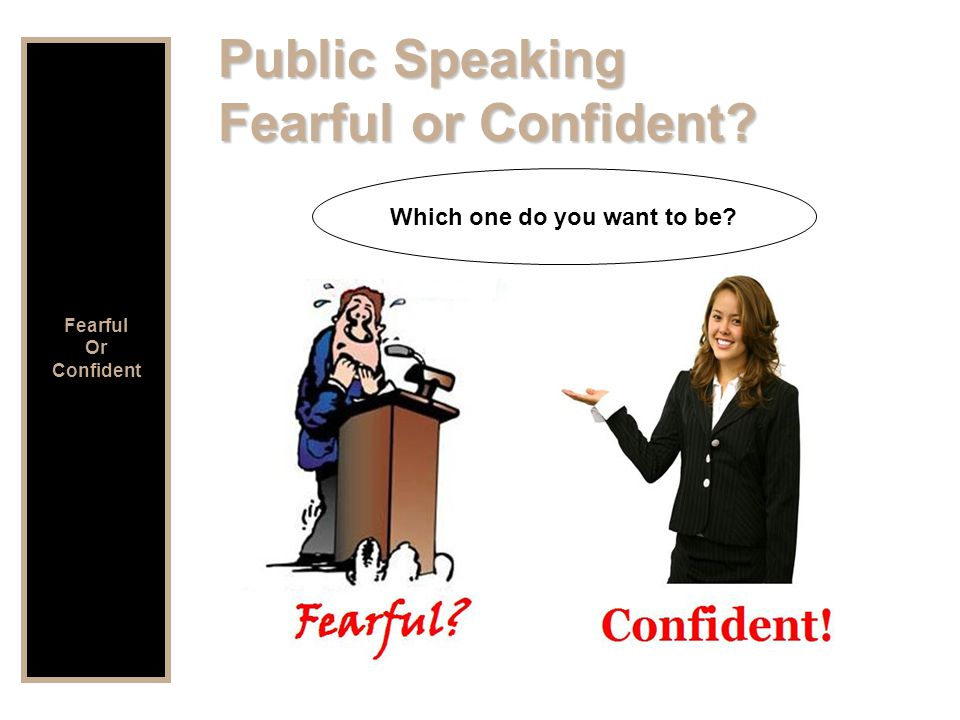 Public Speaking Fearful or Confident Which one do you want to be Fearful Or Confident
