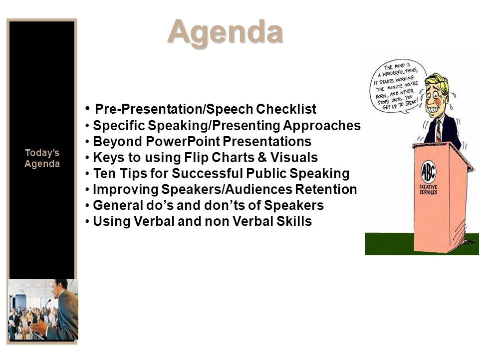 Agenda Pre-Presentation/Speech Checklist Specific Speaking/Presenting Approaches Beyond PowerPoint Presentations Keys to using Flip Charts & Visuals Ten Tips for Successful Public Speaking Improving Speakers/Audiences Retention General do's and don'ts of Speakers Using Verbal and non Verbal Skills Today's Agenda