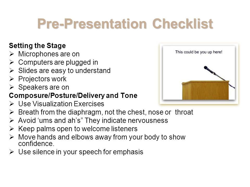 Pre-Presentation Checklist Setting the Stage  Microphones are on  Computers are plugged in  Slides are easy to understand  Projectors work  Speakers are on Composure/Posture/Delivery and Tone  Use Visualization Exercises  Breath from the diaphragm, not the chest, nose or throat  Avoid 'ums and ah's They indicate nervousness  Keep palms open to welcome listeners  Move hands and elbows away from your body to show confidence.