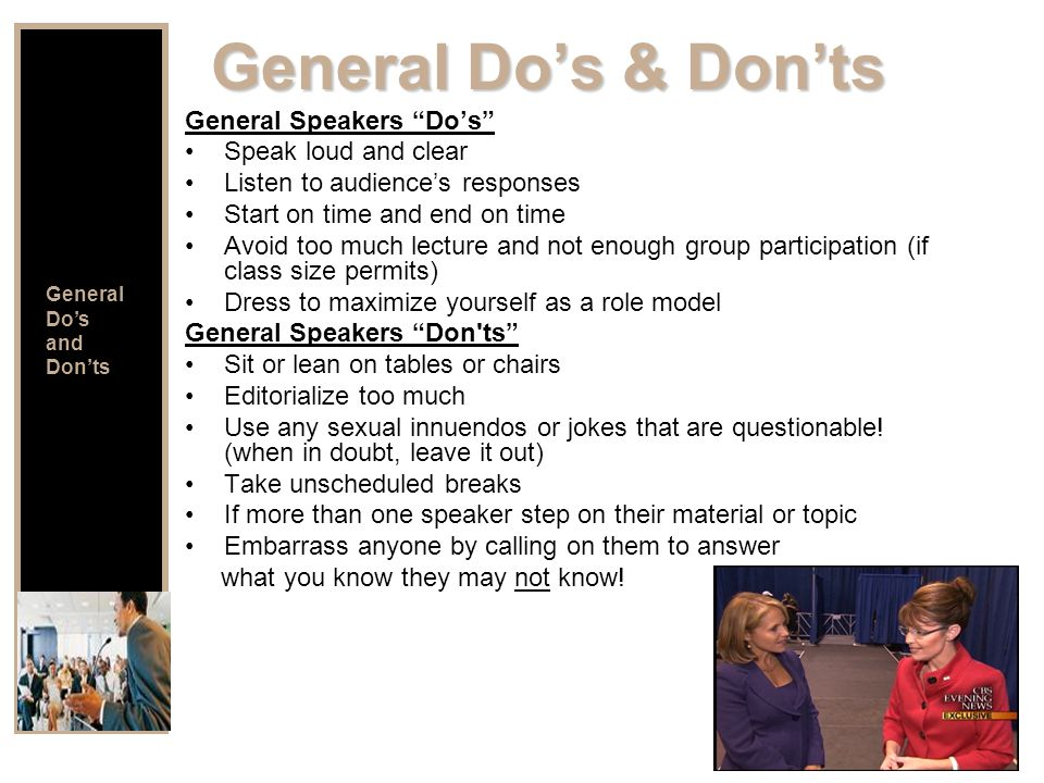 General Do's & Don'ts General Speakers Do's Speak loud and clear Listen to audience's responses Start on time and end on time Avoid too much lecture and not enough group participation (if class size permits) Dress to maximize yourself as a role model General Speakers Don ts Sit or lean on tables or chairs Editorialize too much Use any sexual innuendos or jokes that are questionable.