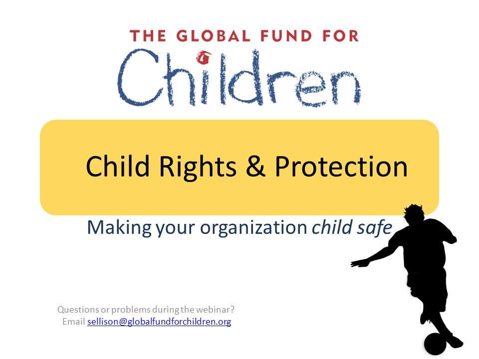 Child Rights & Protection Making your organization child safe Questions or problems during the webinar.