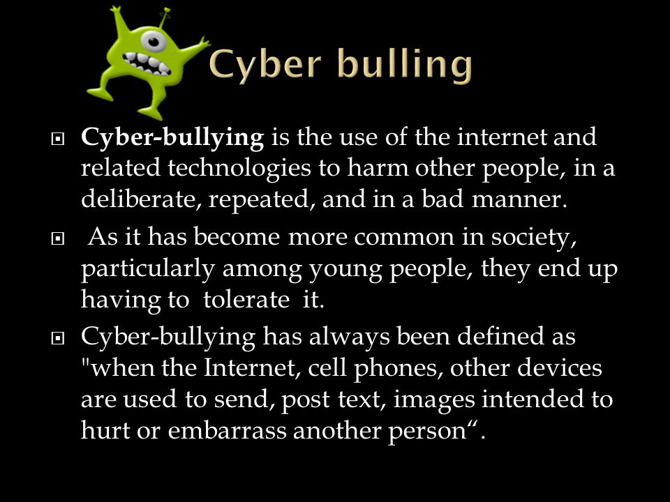  Cyber-bullying is the use of the internet and related technologies to harm other people, in a deliberate, repeated, and in a bad manner.