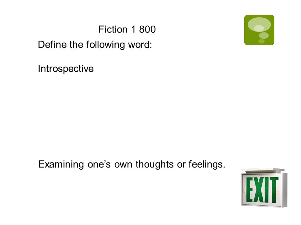Fiction 1 800 Define the following word: Introspective Examining one's own thoughts or feelings.