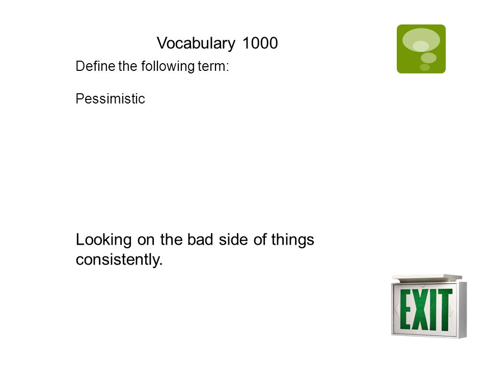 Vocabulary 1000 Define the following term: Pessimistic Looking on the bad side of things consistently.
