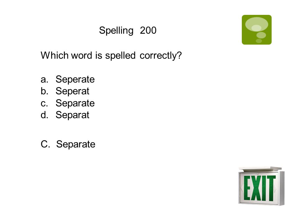 Spelling 200 Which word is spelled correctly? a.Seperate b.Seperat c.Separate d.Separat C. Separate