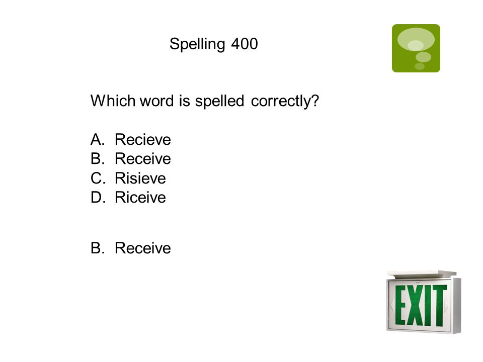 Spelling 400 Which word is spelled correctly? A.Recieve B.Receive C.Risieve D.Riceive B. Receive