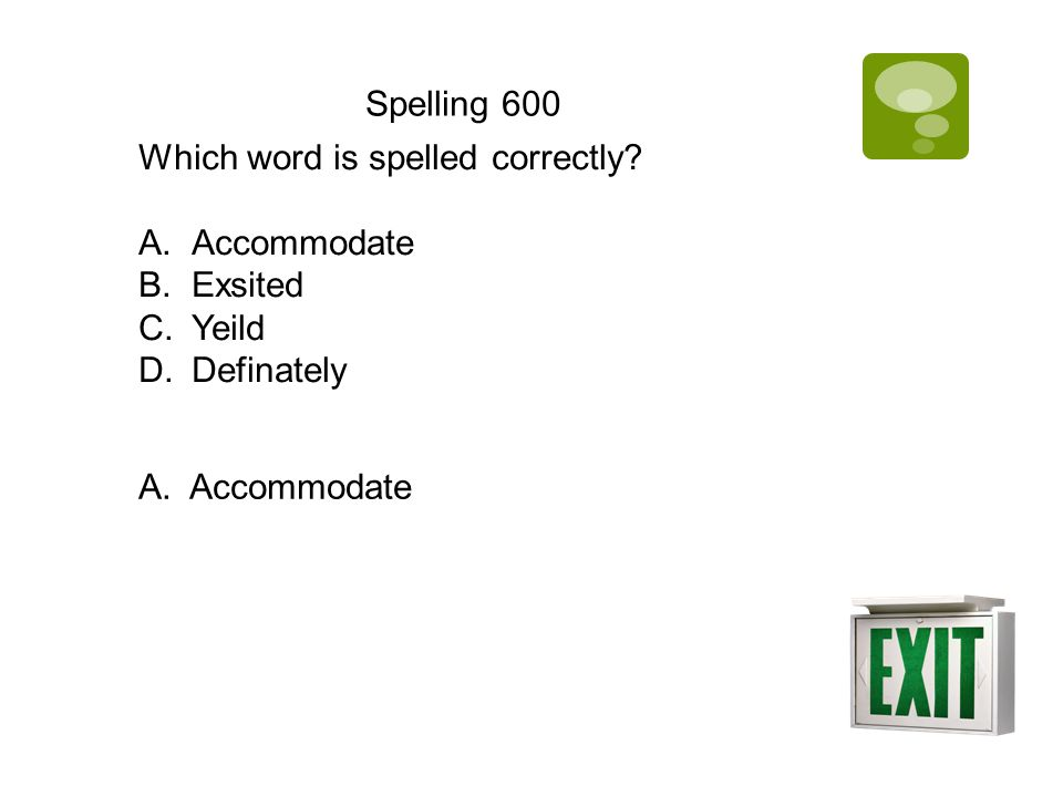 Spelling 600 Which word is spelled correctly? A.Accommodate B.Exsited C.Yeild D.Definately A. Accommodate