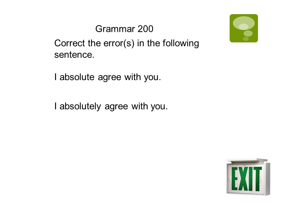 Grammar 200 Correct the error(s) in the following sentence. I absolute agree with you. I absolutely agree with you.
