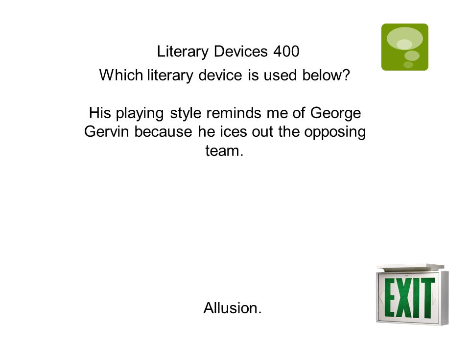 Literary Devices 400 Which literary device is used below? His playing style reminds me of George Gervin because he ices out the opposing team. Allusio