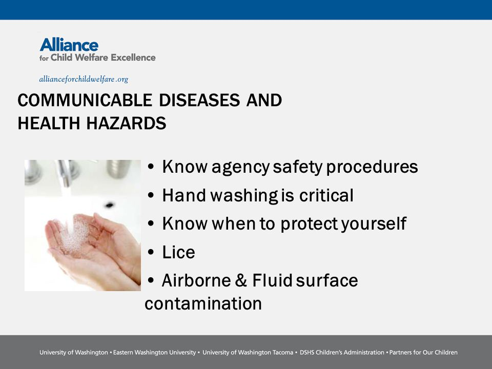 COMMUNICABLE DISEASES AND HEALTH HAZARDS Know agency safety procedures Hand washing is critical Know when to protect yourself Lice Airborne & Fluid surface contamination