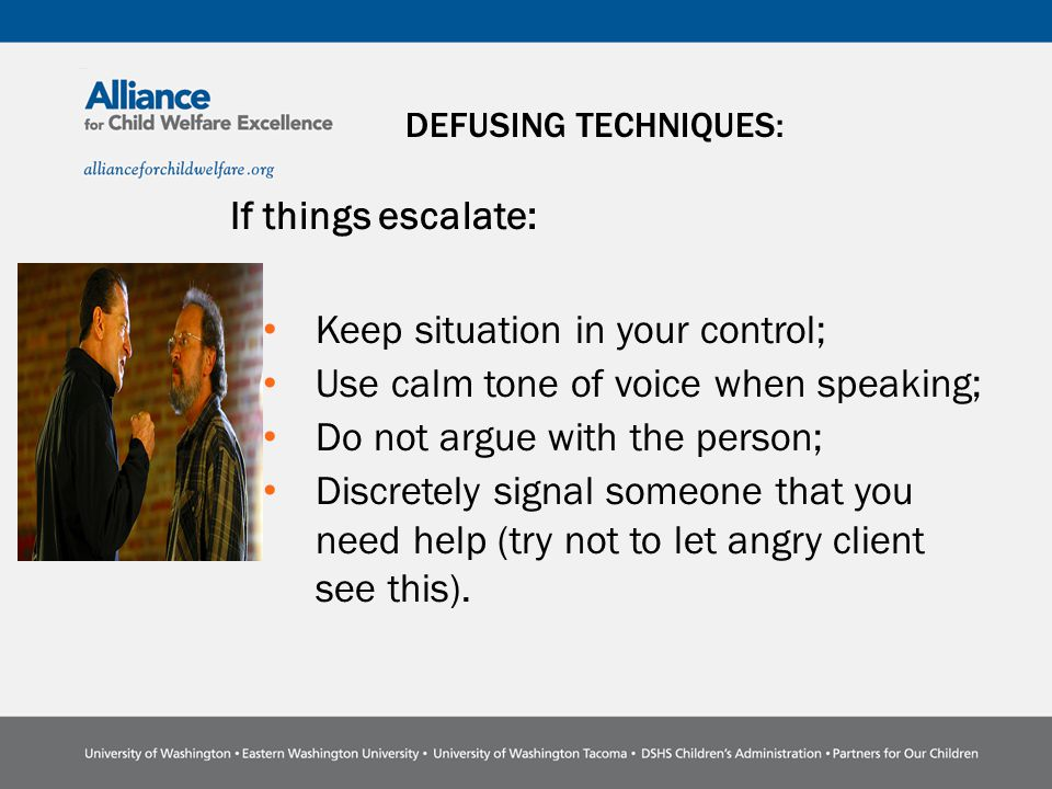 DEFUSING TECHNIQUES: If things escalate: Keep situation in your control; Use calm tone of voice when speaking; Do not argue with the person; Discretely signal someone that you need help (try not to let angry client see this).
