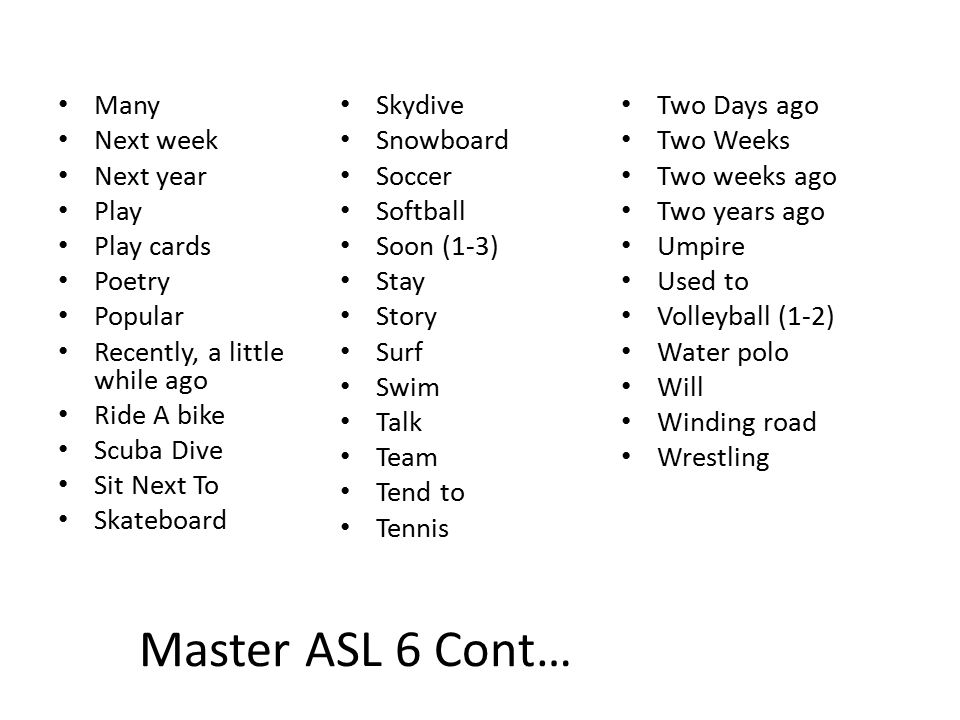 Master ASL 6 Cont… Many Next week Next year Play Play cards Poetry Popular Recently, a little while ago Ride A bike Scuba Dive Sit Next To Skateboard Skydive Snowboard Soccer Softball Soon (1-3) Stay Story Surf Swim Talk Team Tend to Tennis Two Days ago Two Weeks Two weeks ago Two years ago Umpire Used to Volleyball (1-2) Water polo Will Winding road Wrestling