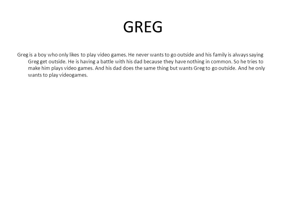 GREG Greg is a boy who only likes to play video games. He never wants to go outside and his family is always saying Greg get outside. He is having a b