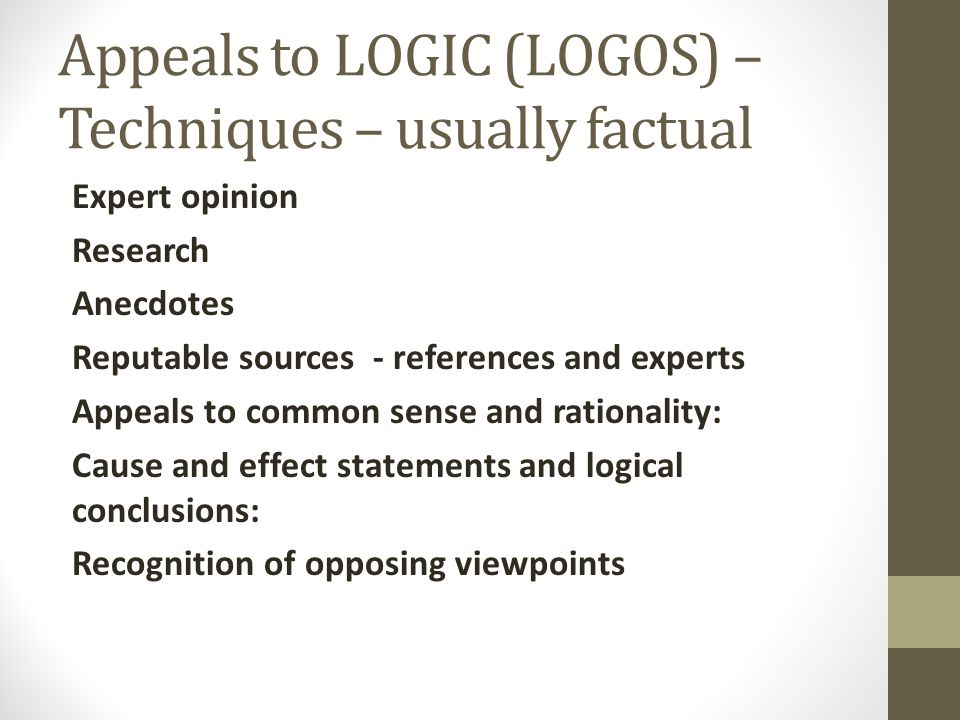 Appeals to LOGIC (LOGOS) – Techniques – usually factual Expert opinion Research Anecdotes Reputable sources - references and experts Appeals to common