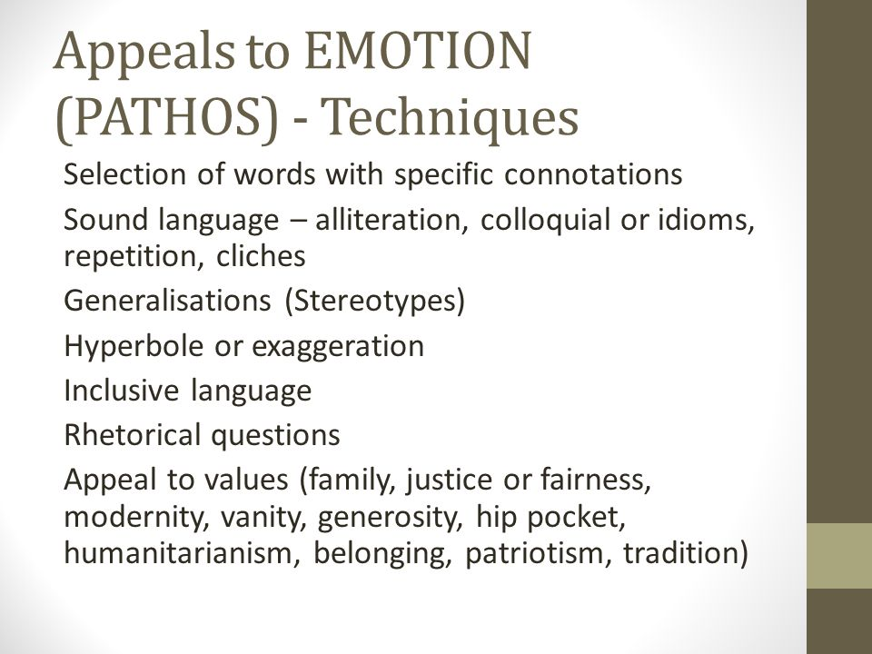 Appeals to EMOTION (PATHOS) - Techniques Selection of words with specific connotations Sound language – alliteration, colloquial or idioms, repetition