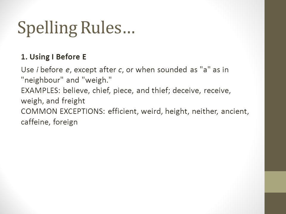 Spelling Rules… 1. Using I Before E Use i before e, except after c, or when sounded as