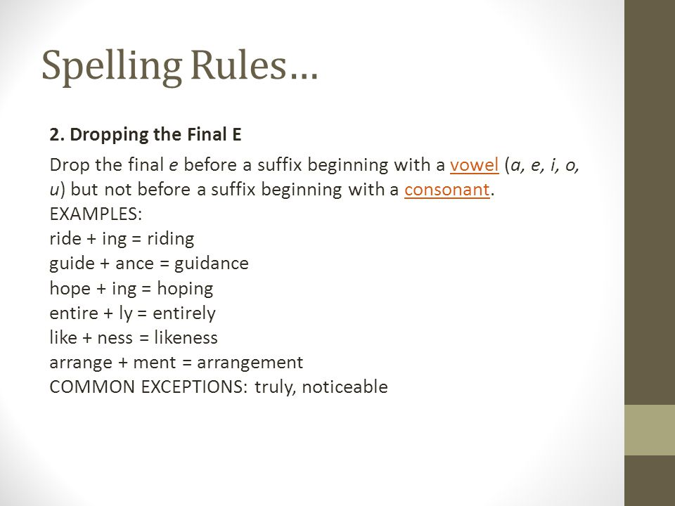 Spelling Rules… 2. Dropping the Final E Drop the final e before a suffix beginning with a vowel (a, e, i, o, u) but not before a suffix beginning with