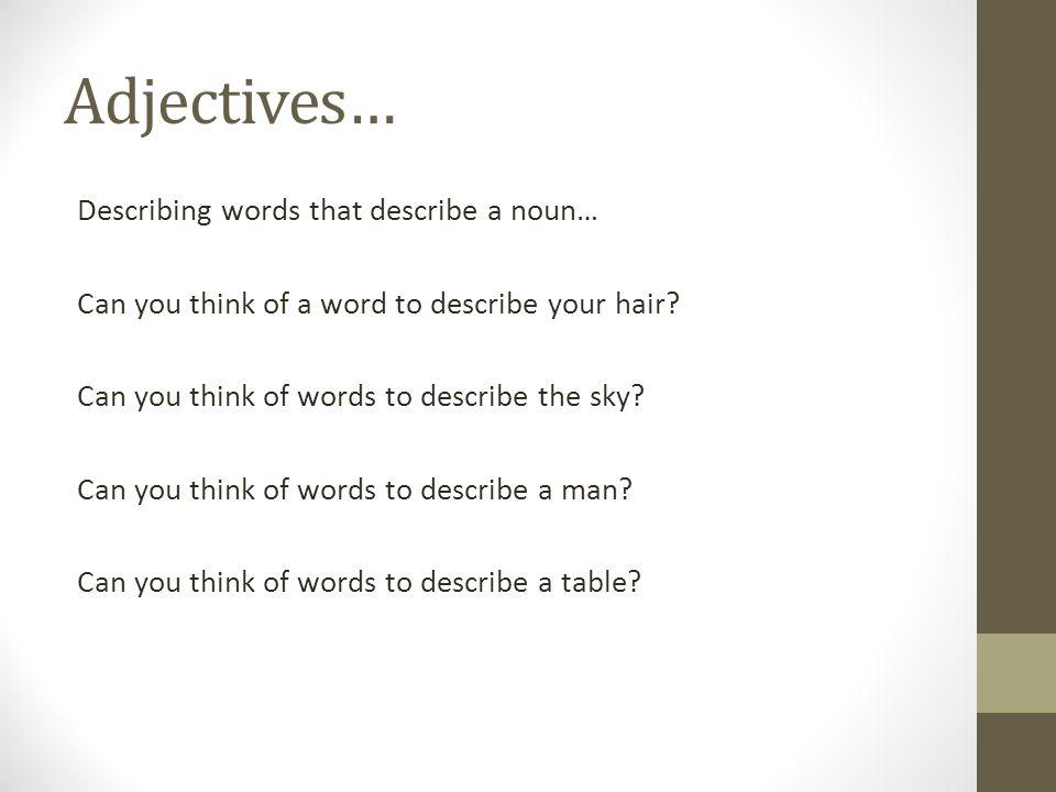 Adjectives… Describing words that describe a noun… Can you think of a word to describe your hair.