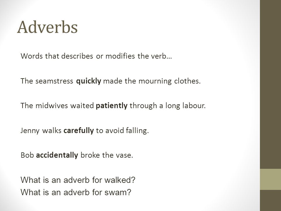 Adverbs Words that describes or modifies the verb… The seamstress quickly made the mourning clothes. The midwives waited patiently through a long labo