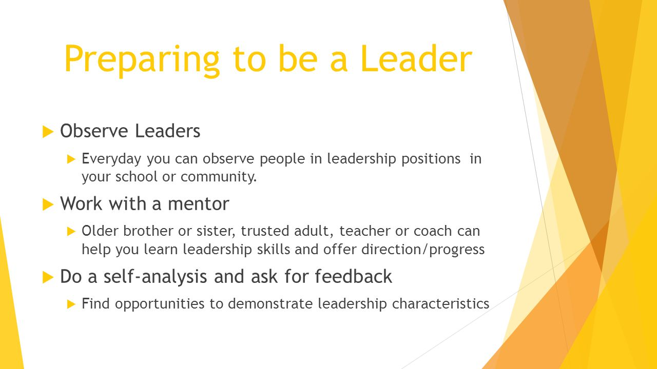 Preparing to be a Leader  Observe Leaders  Everyday you can observe people in leadership positions in your school or community.  Work with a mentor