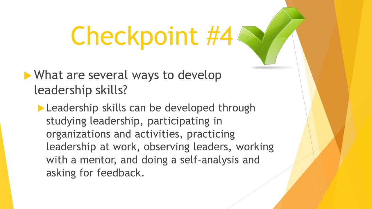 Checkpoint #4  What are several ways to develop leadership skills.